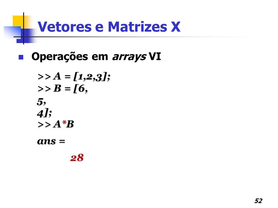 Vetores e Matrizes X Operações em arrays VI >> A = [1,2,3];